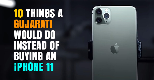 10 Things A Gujarati Would Do Instead Of Buying An iPhone 11