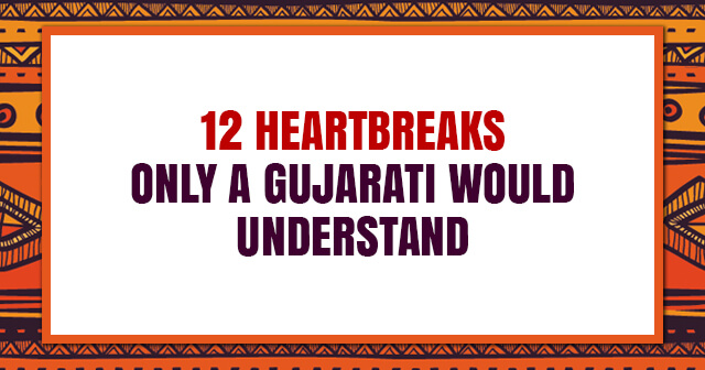 12 Heartbreaks Only A Gujarati Would Understand